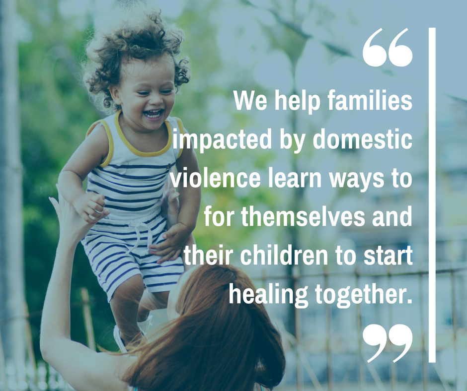 We help families impacted by domestic violence learn ways for themselves and their children to start healing together.
